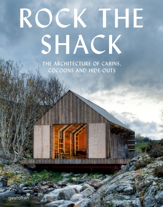 Rock the Shack: The Architecture of Cabins, Cocoons and Hide-Outs