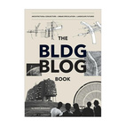 The BLDGBLOG Book: Architectural Conjecture, Urban Speculation, Landscape Future
